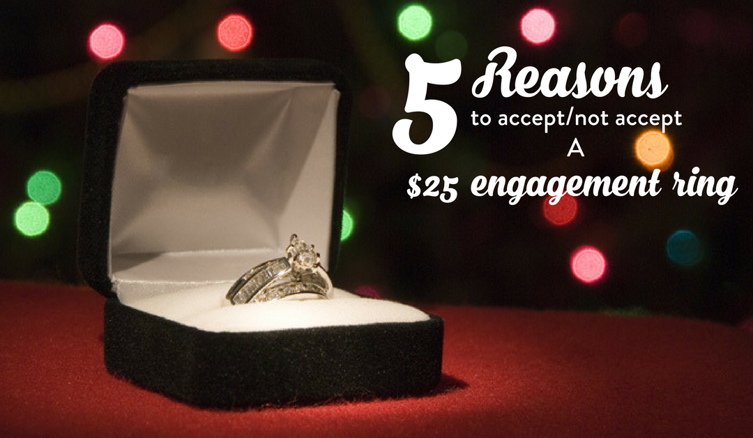 5 Reasons to accept/reject a $25 engagement ring